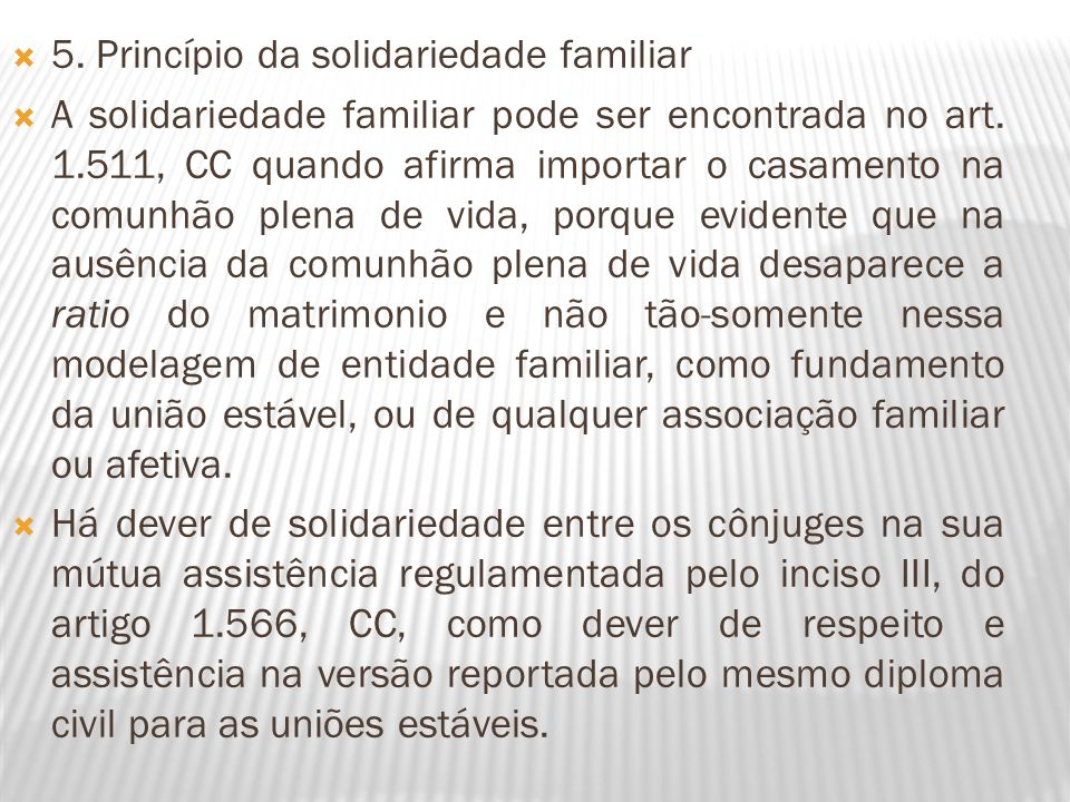 5. Princípio da solidariedade familiar A solidariedade familiar pode ser encontrada no art. 1.511, CC quando afirma importar o casamento na comunhão p