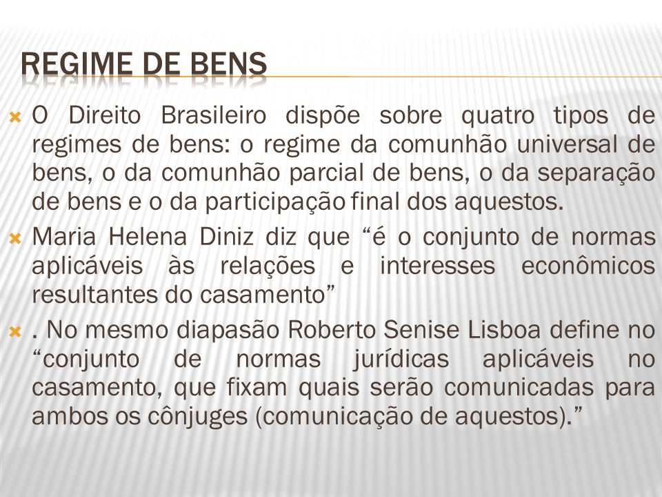 O Direito Brasileiro dispõe sobre quatro tipos de regimes de bens: o regime da comunhão universal de bens, o da comunhão parcial de bens, o da separaç