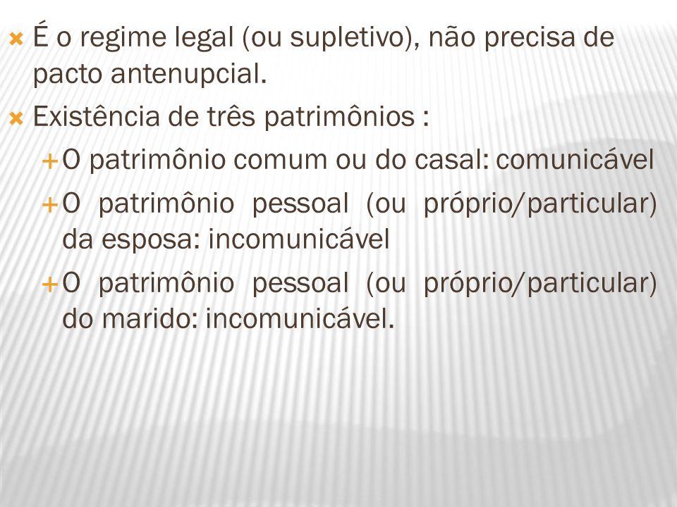 É o regime legal (ou supletivo), não precisa de pacto antenupcial. Existência de três patrimônios : O patrimônio comum ou do casal: comunicável O patr