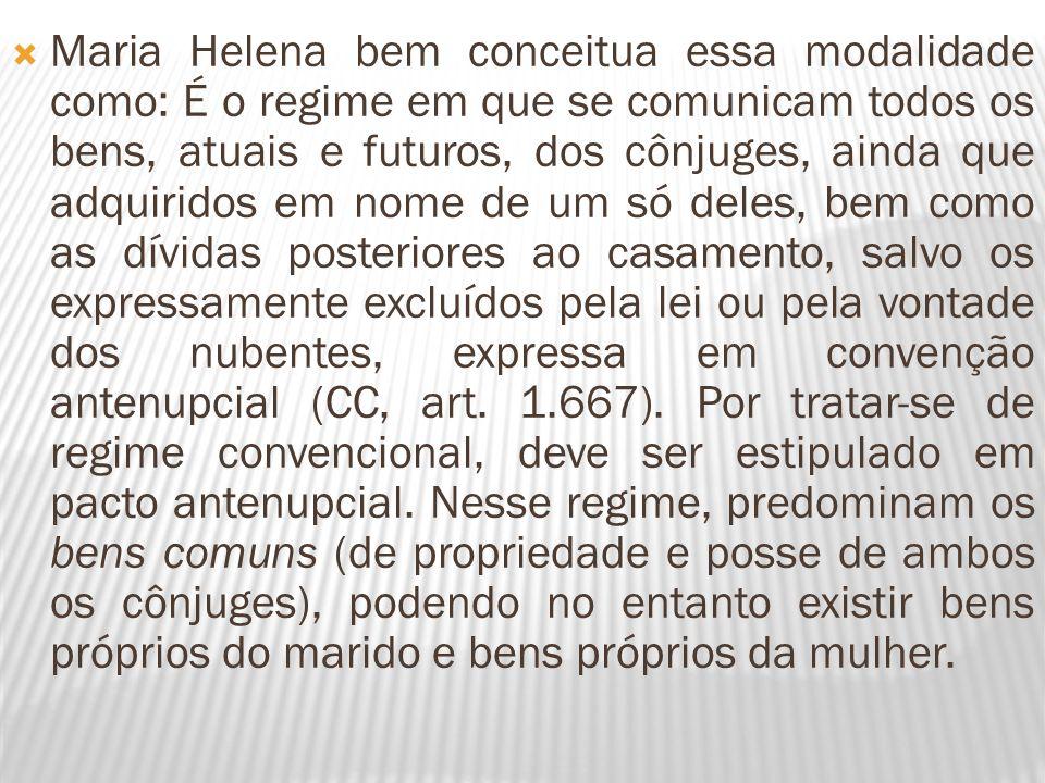 Maria Helena bem conceitua essa modalidade como: É o regime em que se comunicam todos os bens, atuais e futuros, dos cônjuges, ainda que adquiridos em