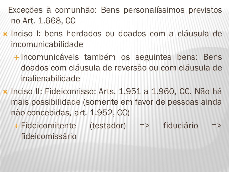 Exceções à comunhão: Bens personalíssimos previstos no Art. 1.668, CC Inciso I: bens herdados ou doados com a cláusula de incomunicabilidade Incomunic