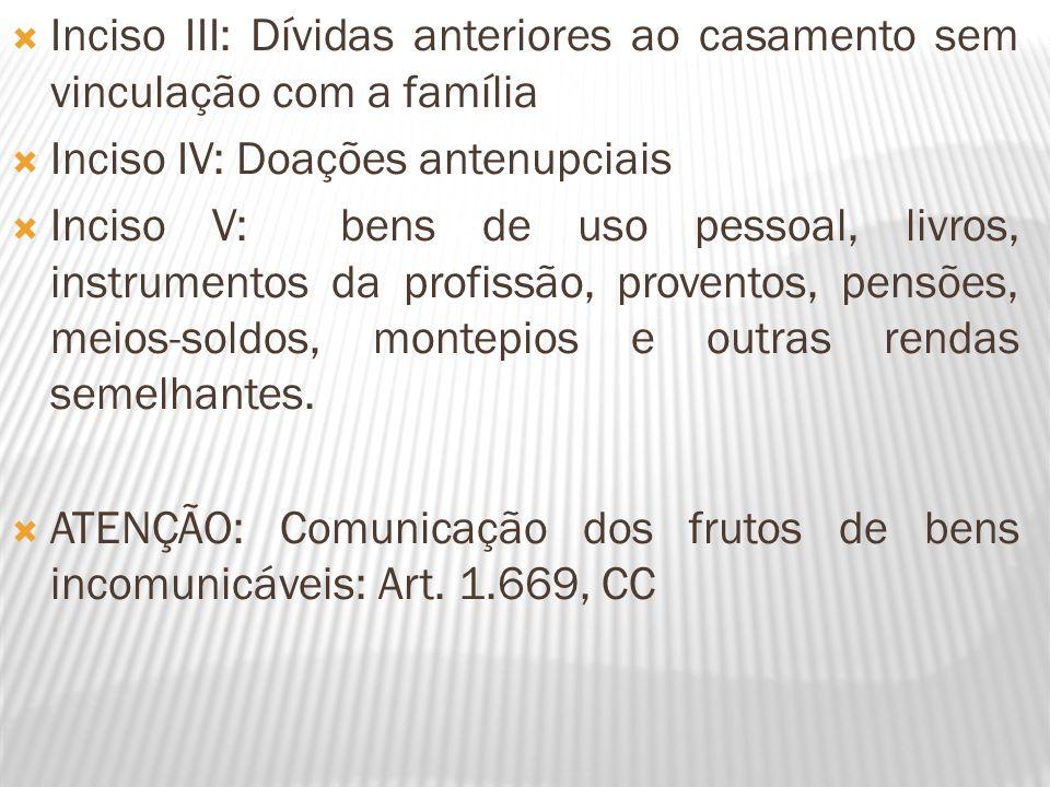 Inciso III: Dívidas anteriores ao casamento sem vinculação com a família Inciso IV: Doações antenupciais Inciso V: bens de uso pessoal, livros, instru