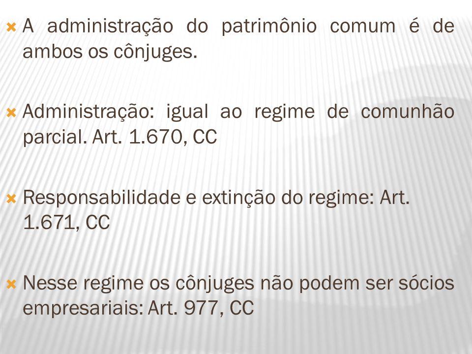 A administração do patrimônio comum é de ambos os cônjuges. Administração: igual ao regime de comunhão parcial. Art. 1.670, CC Responsabilidade e exti