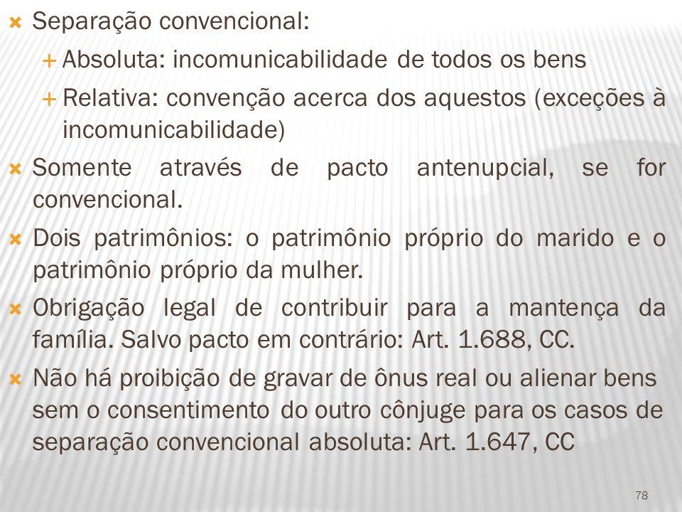 Separação convencional: Absoluta: incomunicabilidade de todos os bens Relativa: convenção acerca dos aquestos (exceções à incomunicabilidade) Somente