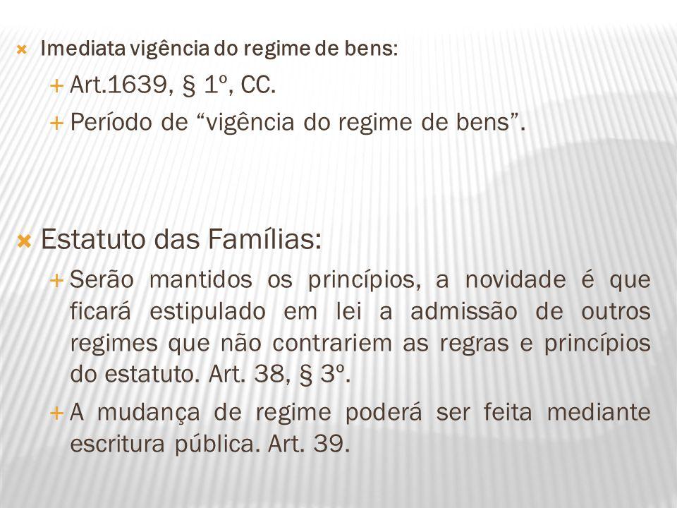 Imediata vigência do regime de bens: Art.1639, § 1º, CC. Período de vigência do regime de bens. Estatuto das Famílias: Serão mantidos os princípios, a