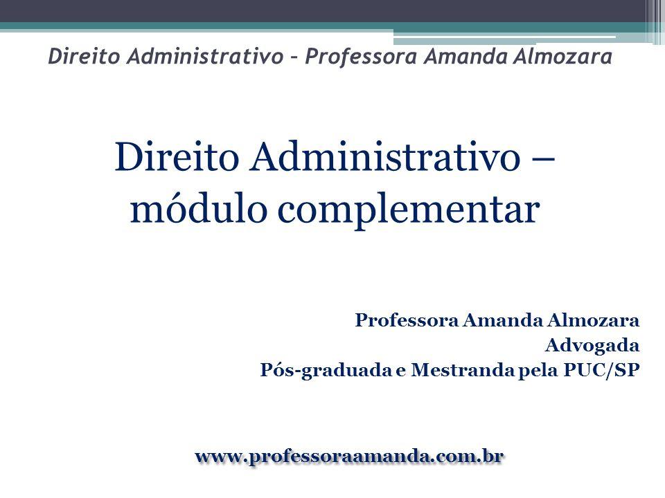 Direito Administrativo – Professora Amanda Almozara Direito Administrativo – módulo complementar Professora Amanda Almozara Advogada Pós-graduada e Me