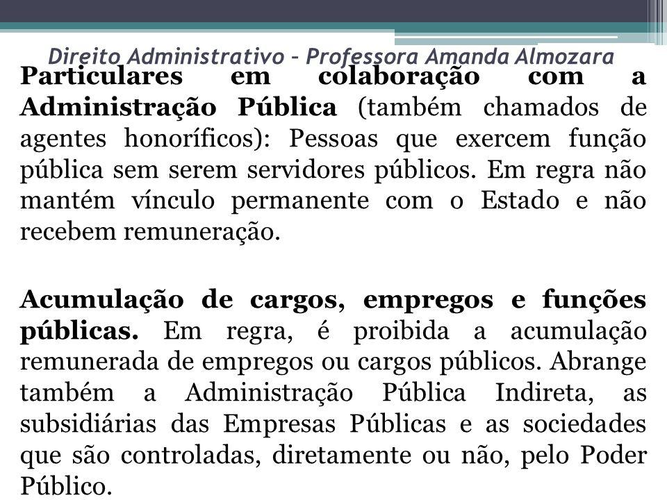 Direito Administrativo – Professora Amanda Almozara Particulares em colaboração com a Administração Pública (também chamados de agentes honoríficos):