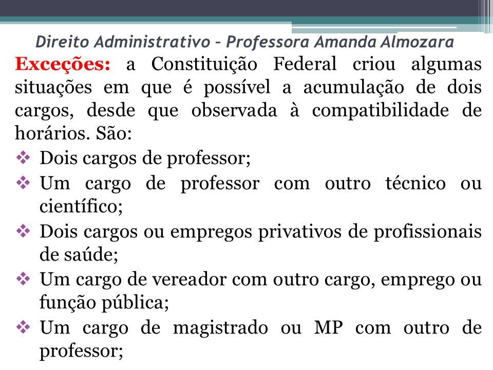 Direito Administrativo – Professora Amanda Almozara Exceções: a Constituição Federal criou algumas situações em que é possível a acumulação de dois ca
