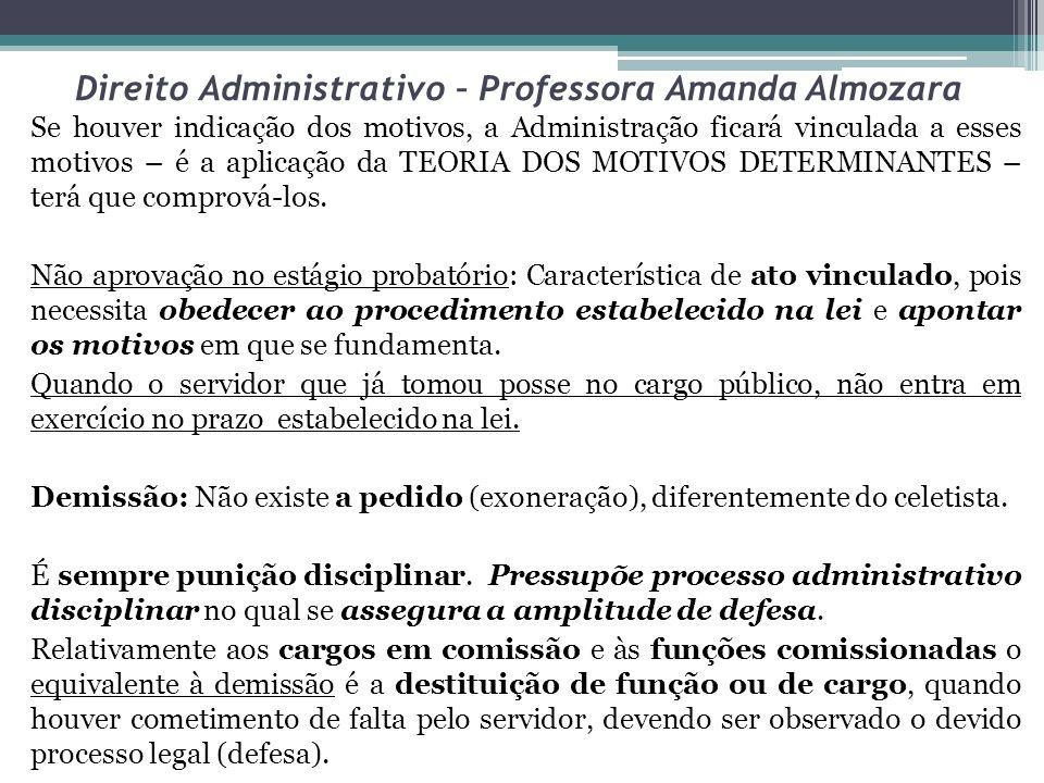 Direito Administrativo – Professora Amanda Almozara Se houver indicação dos motivos, a Administração ficará vinculada a esses motivos – é a aplicação