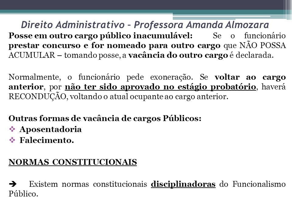 Direito Administrativo – Professora Amanda Almozara Posse em outro cargo público inacumulável: Se o funcionário prestar concurso e for nomeado para ou