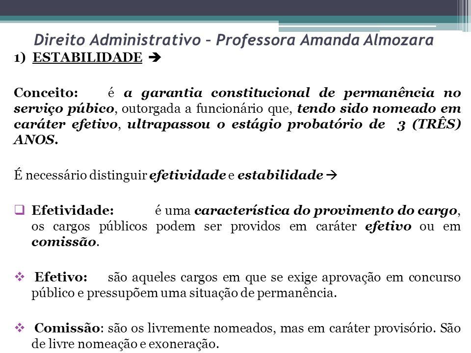 Direito Administrativo – Professora Amanda Almozara 1) ESTABILIDADE Conceito:é a garantia constitucional de permanência no serviço púbico, outorgada a