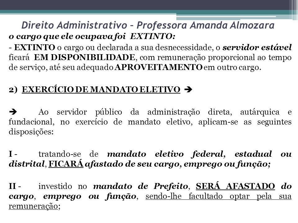 Direito Administrativo – Professora Amanda Almozara o cargo que ele ocupava foi EXTINTO: - EXTINTO o cargo ou declarada a sua desnecessidade, o servid
