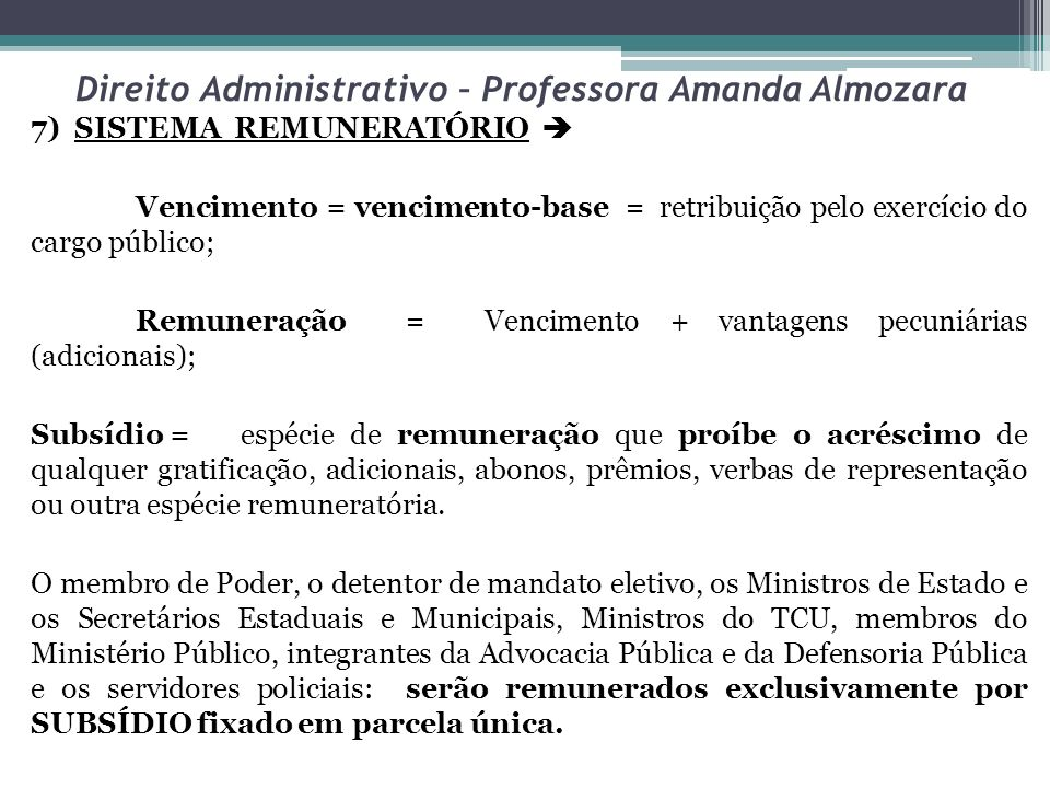 Direito Administrativo – Professora Amanda Almozara 7) SISTEMA REMUNERATÓRIO Vencimento = vencimento-base = retribuição pelo exercício do cargo públic