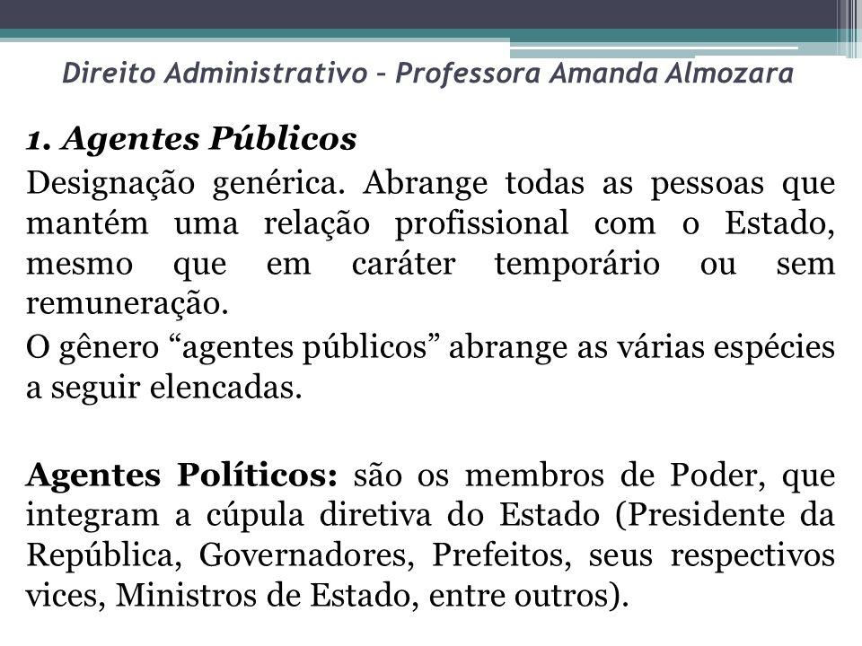 Direito Administrativo – Professora Amanda Almozara 1. Agentes Públicos Designação genérica. Abrange todas as pessoas que mantém uma relação profissio