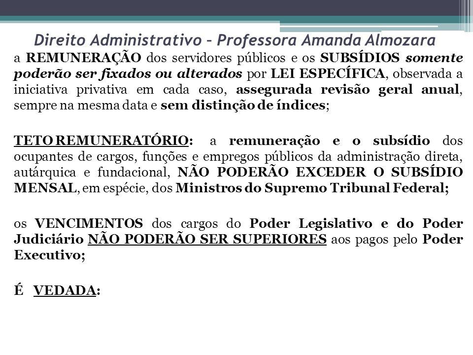 Direito Administrativo – Professora Amanda Almozara a REMUNERAÇÃO dos servidores públicos e os SUBSÍDIOS somente poderão ser fixados ou alterados por