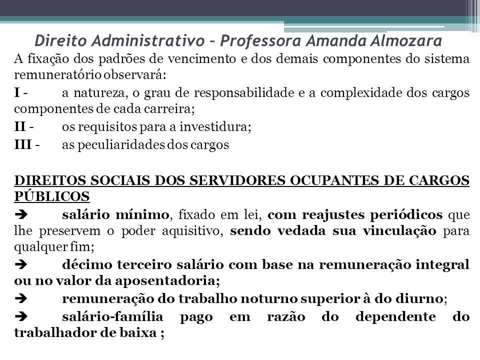 Direito Administrativo – Professora Amanda Almozara A fixação dos padrões de vencimento e dos demais componentes do sistema remuneratório observará: I