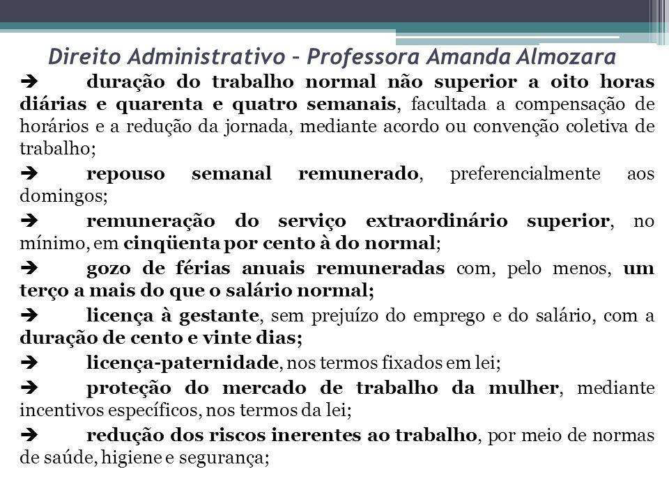 Direito Administrativo – Professora Amanda Almozara duração do trabalho normal não superior a oito horas diárias e quarenta e quatro semanais, faculta