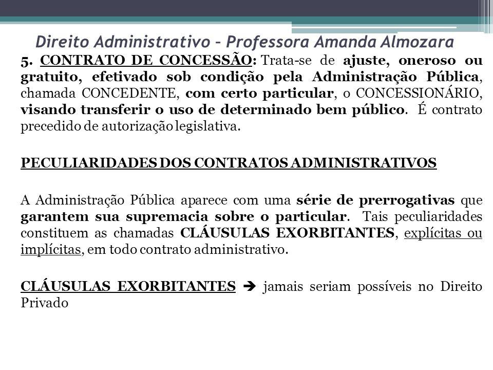 Direito Administrativo – Professora Amanda Almozara 5. CONTRATO DE CONCESSÃO:Trata-se de ajuste, oneroso ou gratuito, efetivado sob condição pela Admi