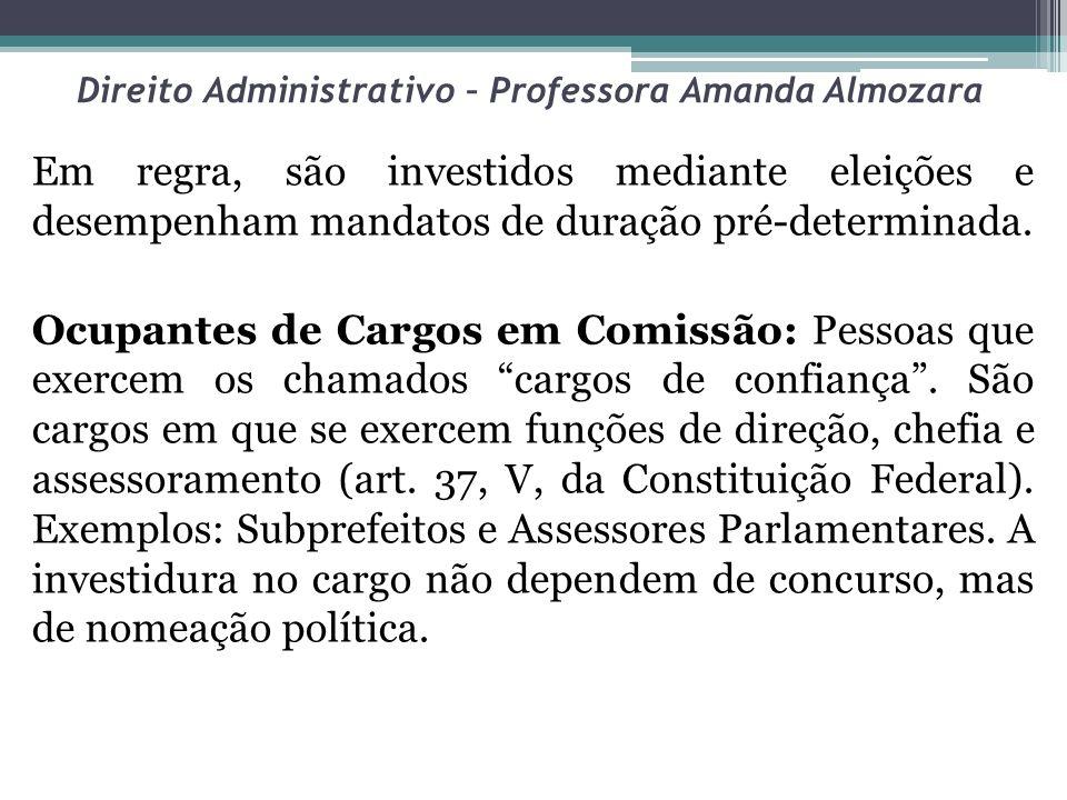 Direito Administrativo – Professora Amanda Almozara Em regra, são investidos mediante eleições e desempenham mandatos de duração pré-determinada. Ocup