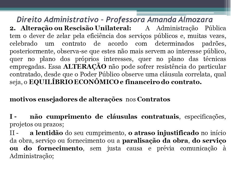 Direito Administrativo – Professora Amanda Almozara 2. Alteração ou Rescisão Unilateral:A Administração Pública tem o dever de zelar pela eficiência d