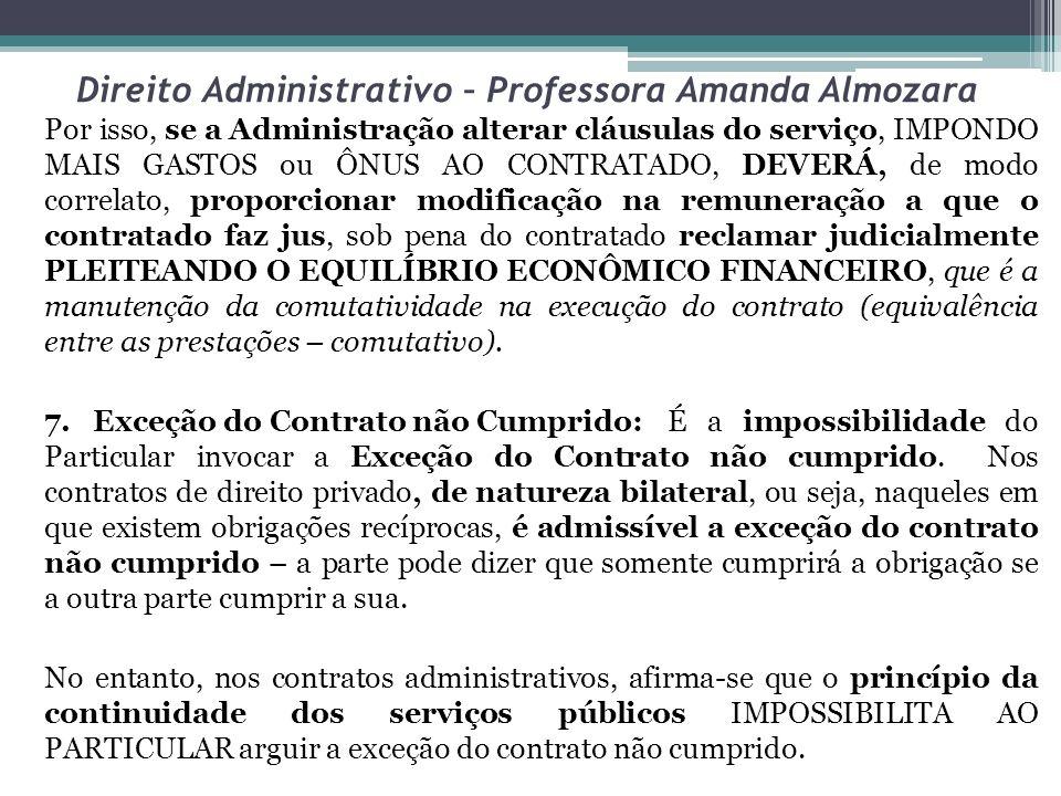 Direito Administrativo – Professora Amanda Almozara Por isso, se a Administração alterar cláusulas do serviço, IMPONDO MAIS GASTOS ou ÔNUS AO CONTRATA
