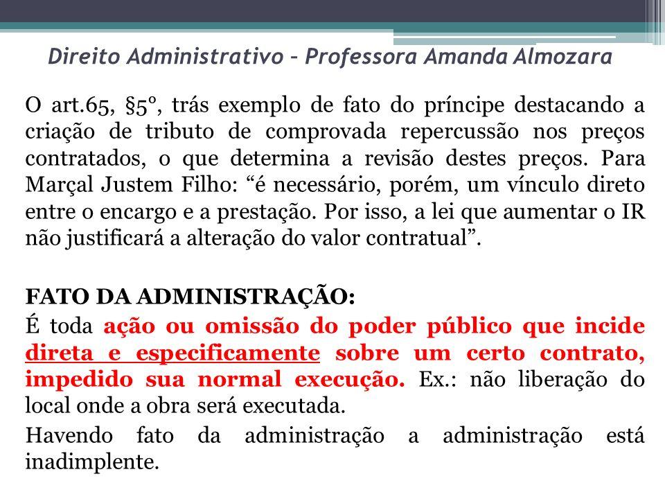 Direito Administrativo – Professora Amanda Almozara O art.65, §5°, trás exemplo de fato do príncipe destacando a criação de tributo de comprovada repe