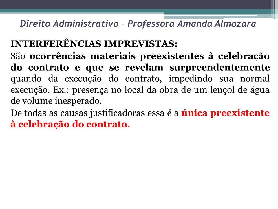 Direito Administrativo – Professora Amanda Almozara INTERFERÊNCIAS IMPREVISTAS: São ocorrências materiais preexistentes à celebração do contrato e que