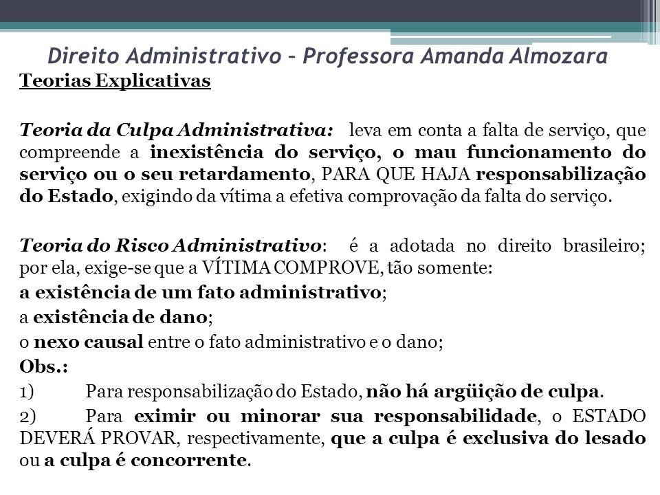 Direito Administrativo – Professora Amanda Almozara Teorias Explicativas Teoria da Culpa Administrativa:leva em conta a falta de serviço, que compreen