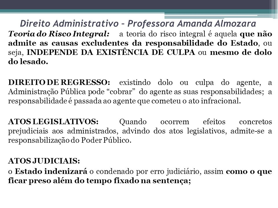 Direito Administrativo – Professora Amanda Almozara Teoria do Risco Integral:a teoria do risco integral é aquela que não admite as causas excludentes