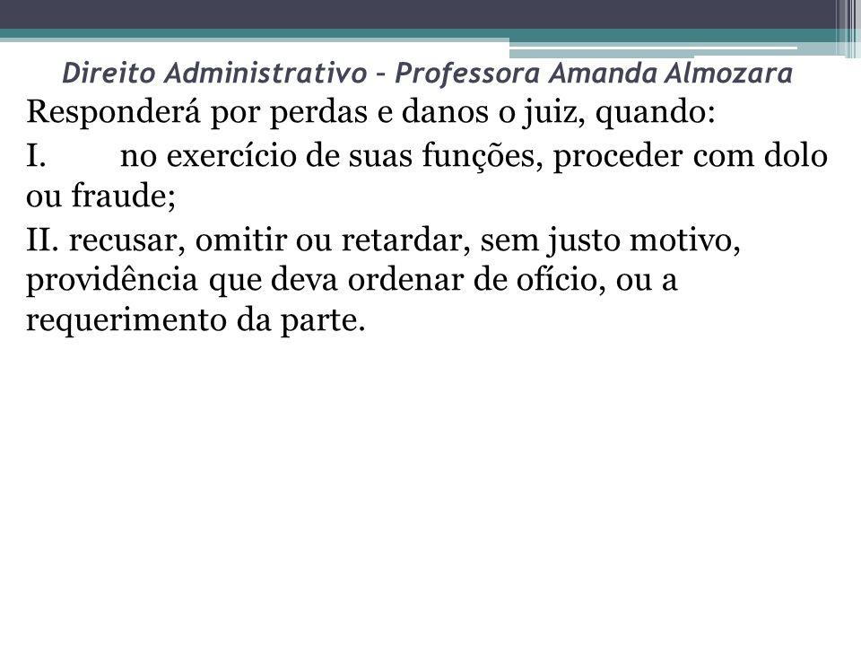Direito Administrativo – Professora Amanda Almozara Responderá por perdas e danos o juiz, quando: I. no exercício de suas funções, proceder com dolo o