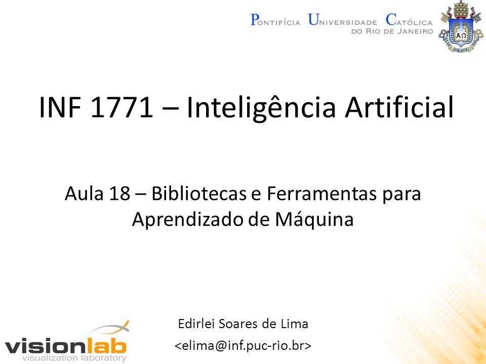 INF 1771 – Inteligência Artificial Edirlei Soares de Lima Aula 18 – Bibliotecas e Ferramentas para Aprendizado de Máquina