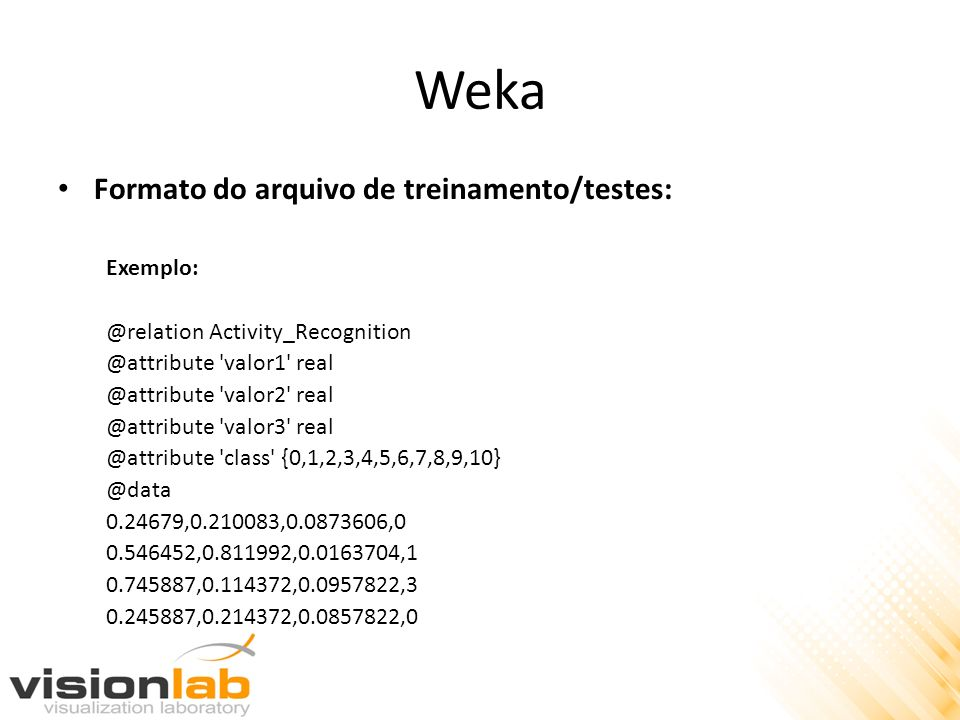 Weka Formato do arquivo de treinamento/testes: Exemplo: @relation Activity_Recognition @attribute 'valor1' real @attribute 'valor2' real @attribute 'v