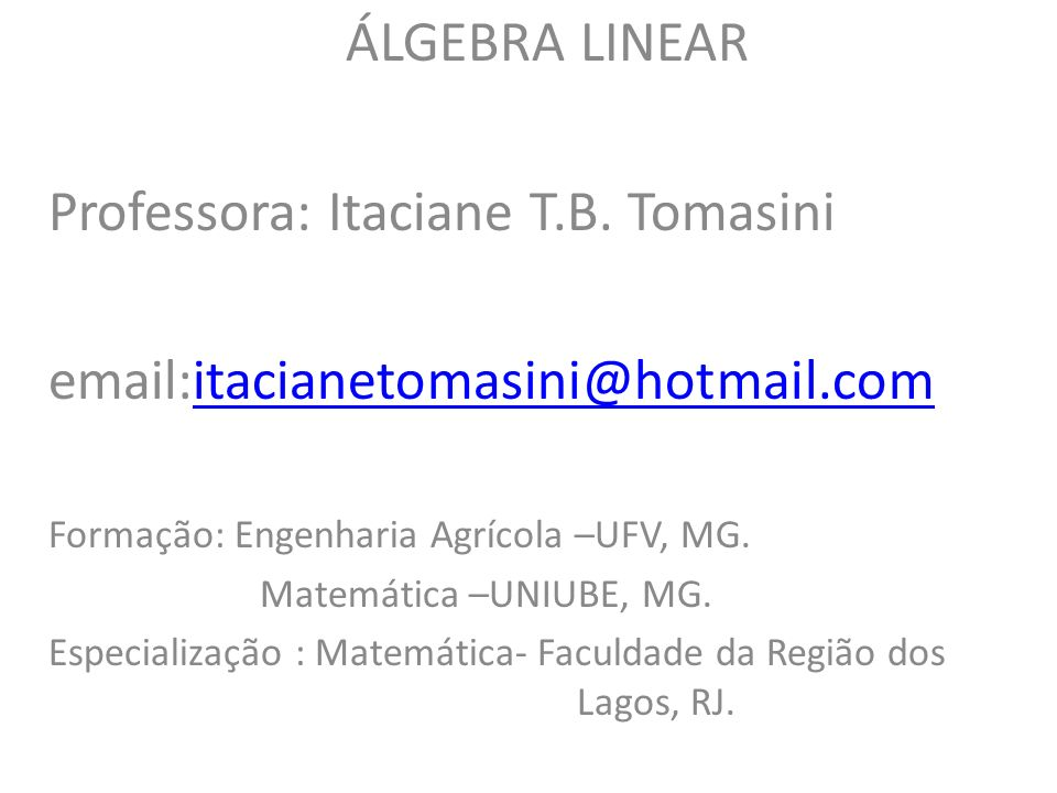 ÁLGEBRA LINEAR Professora: Itaciane T.B. Tomasini email:itacianetomasini@hotmail.comitacianetomasini@hotmail.com Formação: Engenharia Agrícola –UFV, M