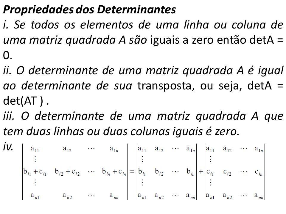 Propriedades dos Determinantes i. Se todos os elementos de uma linha ou coluna de uma matriz quadrada A são iguais a zero então detA = 0. ii. O determ