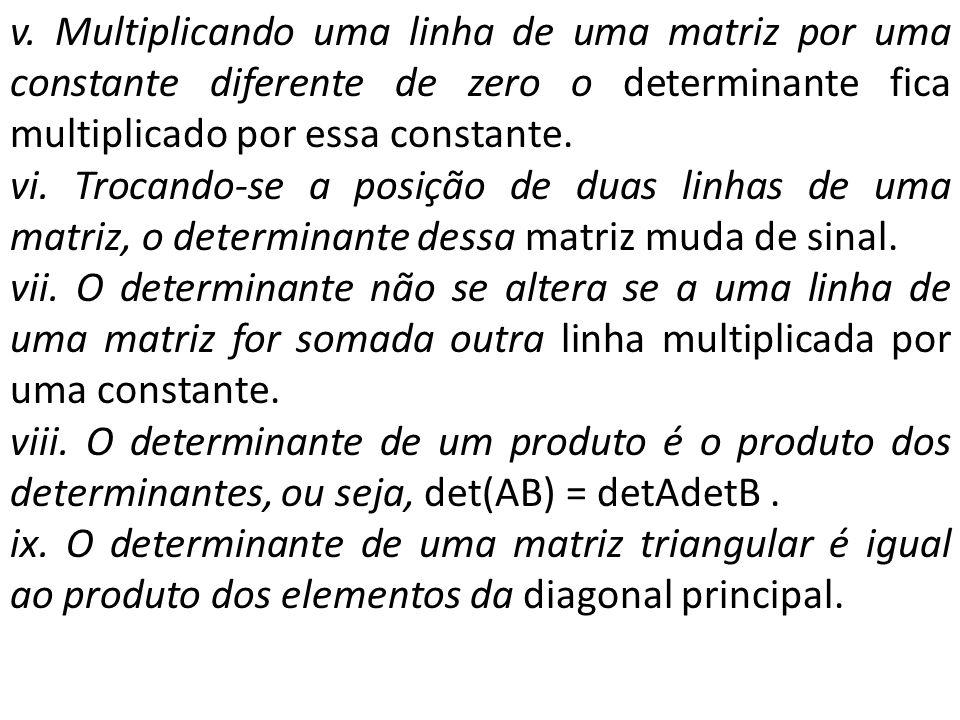 v. Multiplicando uma linha de uma matriz por uma constante diferente de zero o determinante fica multiplicado por essa constante. vi. Trocando-se a po