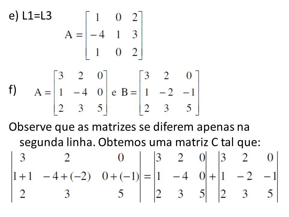 e) L1=L3 f) Observe que as matrizes se diferem apenas na segunda linha. Obtemos uma matriz C tal que: