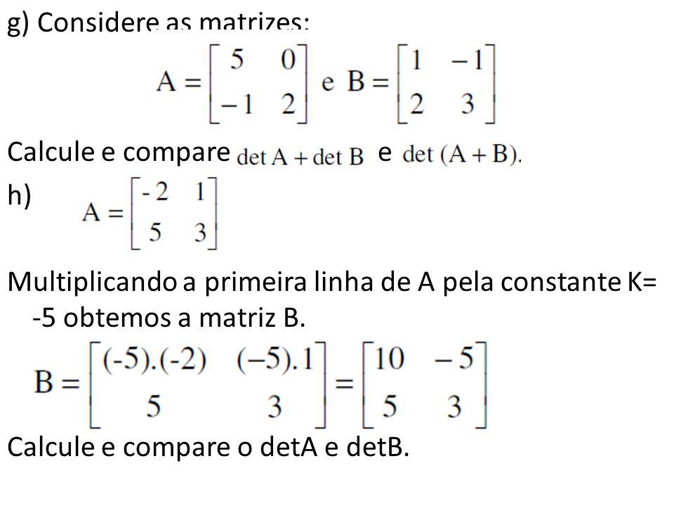 g) Considere as matrizes: Calcule e compare e h) Multiplicando a primeira linha de A pela constante K= -5 obtemos a matriz B. Calcule e compare o detA