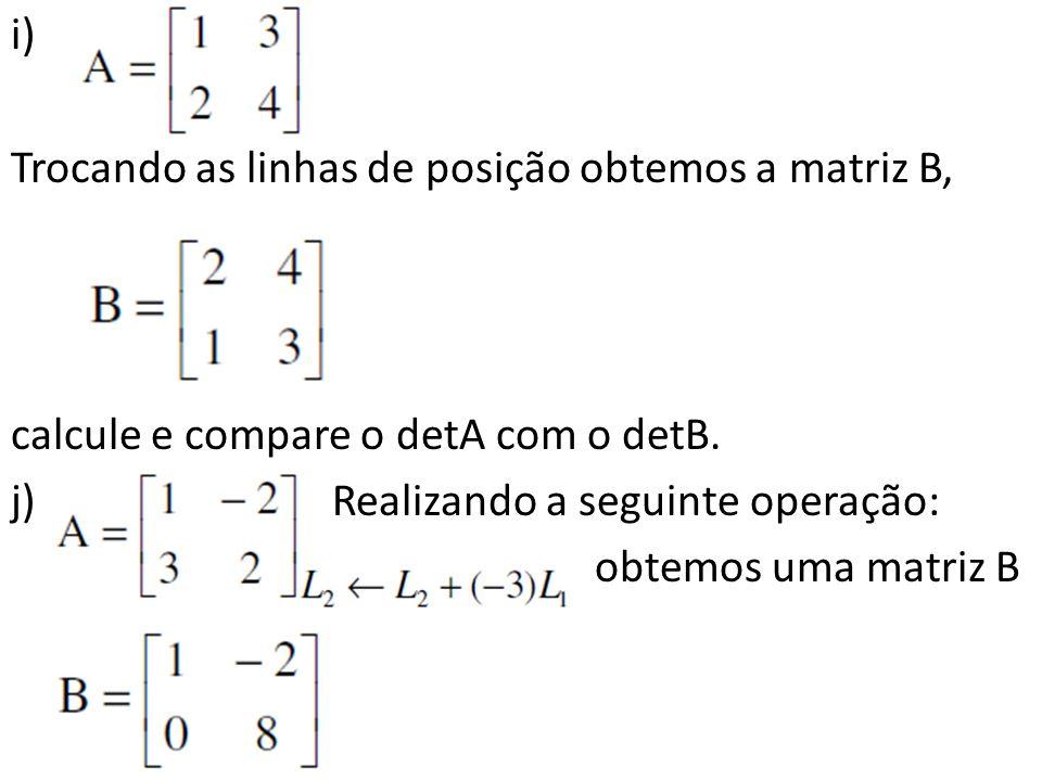 i) Trocando as linhas de posição obtemos a matriz B, calcule e compare o detA com o detB. j) Realizando a seguinte operação: obtemos uma matriz B