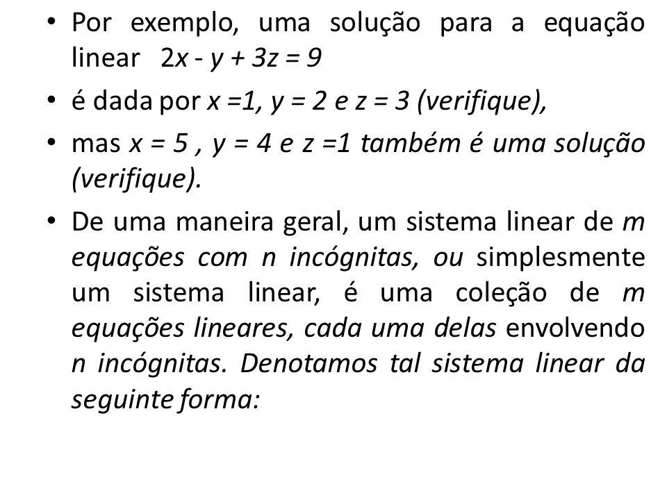 Por exemplo, uma solução para a equação linear 2x - y + 3z = 9 é dada por x =1, y = 2 e z = 3 (verifique), mas x = 5, y = 4 e z =1 também é uma soluçã