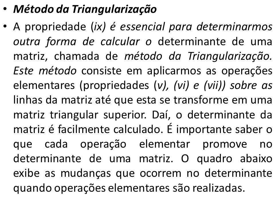 Método da Triangularização A propriedade (ix) é essencial para determinarmos outra forma de calcular o determinante de uma matriz, chamada de método d