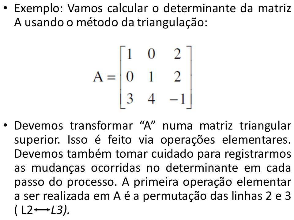 Exemplo: Vamos calcular o determinante da matriz A usando o método da triangulação: Devemos transformar A numa matriz triangular superior. Isso é feit