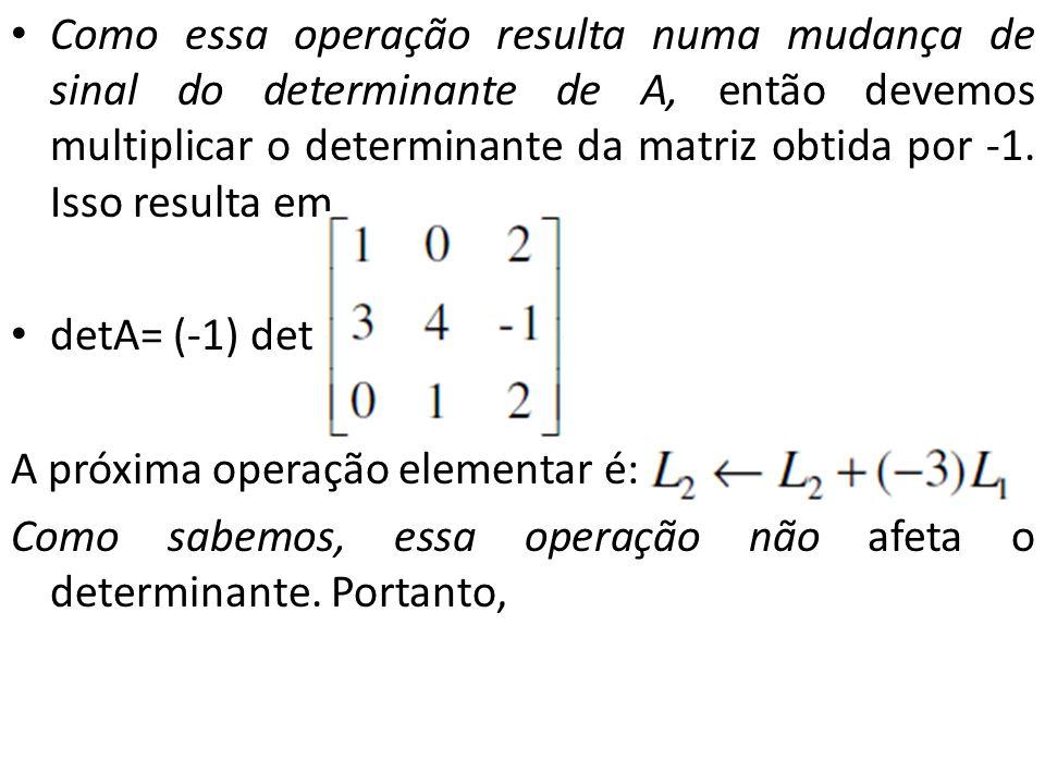 Como essa operação resulta numa mudança de sinal do determinante de A, então devemos multiplicar o determinante da matriz obtida por -1. Isso resulta