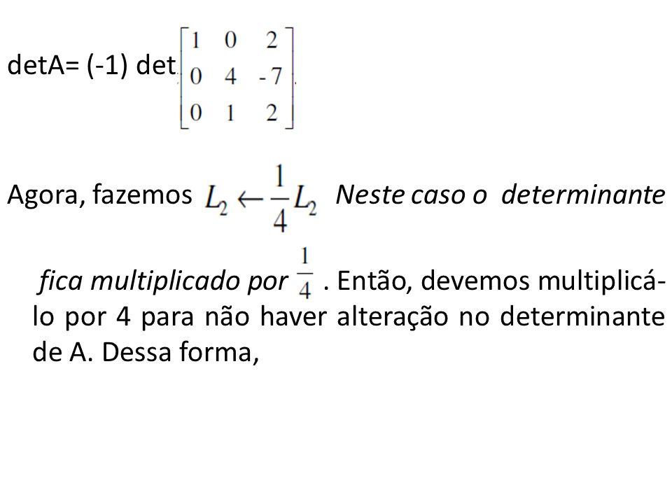 detA= (-1) det Agora, fazemos. Neste caso o determinante fica multiplicado por. Então, devemos multiplicá- lo por 4 para não haver alteração no determ