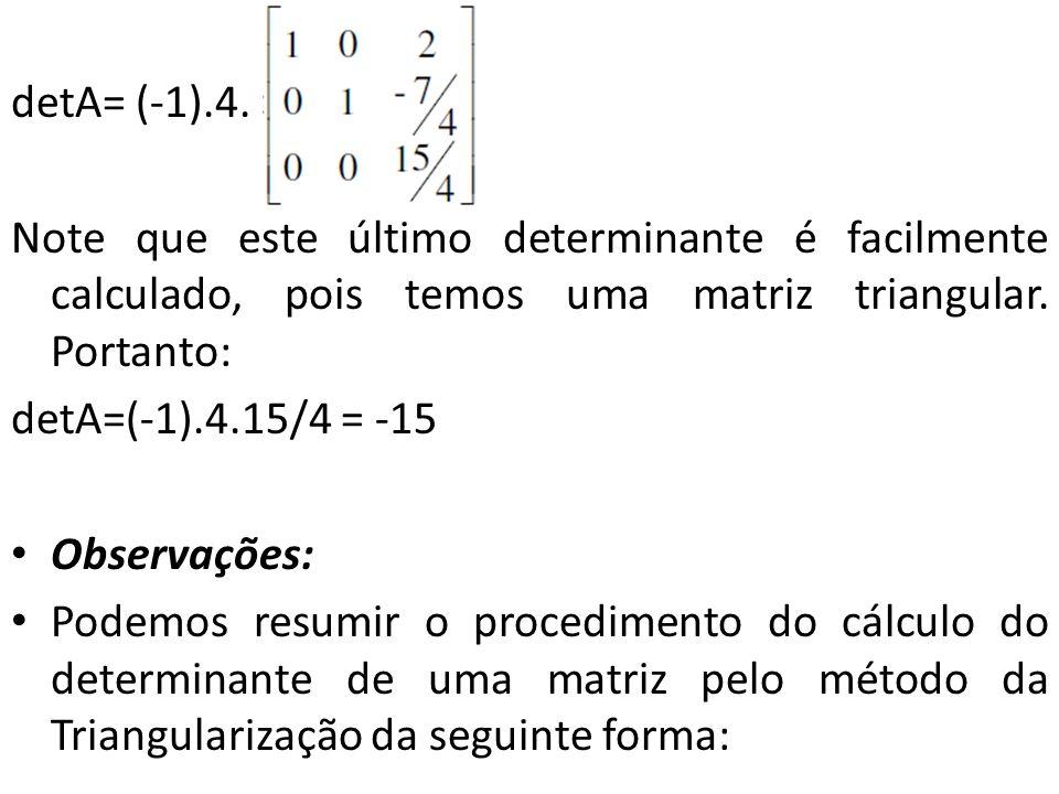 detA= (-1).4. Note que este último determinante é facilmente calculado, pois temos uma matriz triangular. Portanto: detA=(-1).4.15/4 = -15 Observações