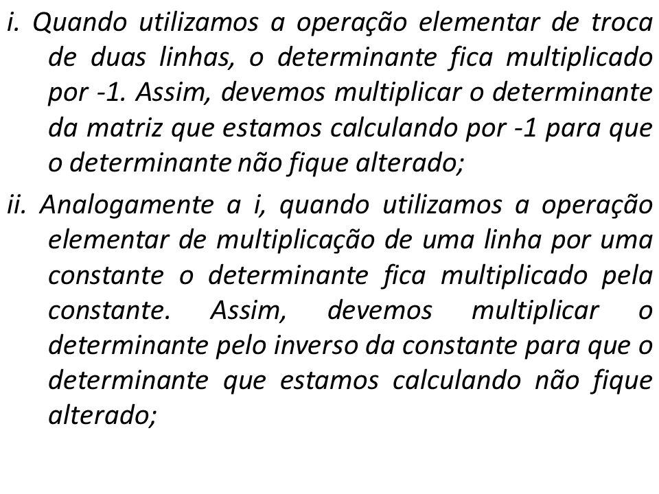 i. Quando utilizamos a operação elementar de troca de duas linhas, o determinante fica multiplicado por -1. Assim, devemos multiplicar o determinante