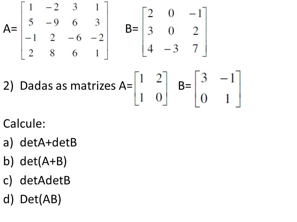 A= B= 2)Dadas as matrizes A= B= Calcule: a)detA+detB b)det(A+B) c)detAdetB d)Det(AB)
