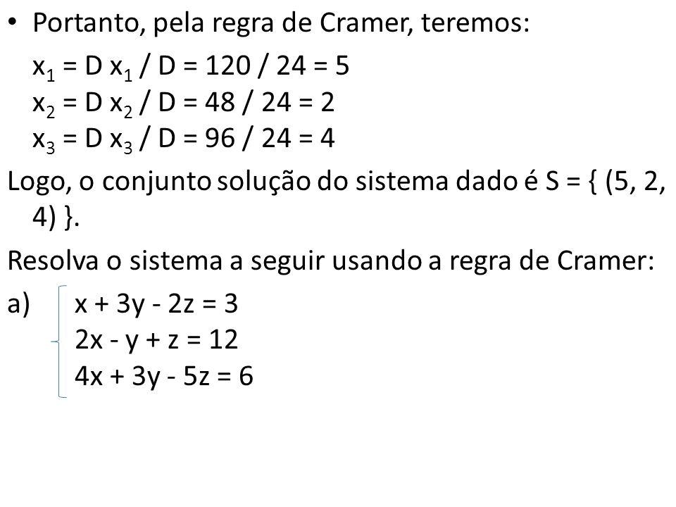 Portanto, pela regra de Cramer, teremos: x 1 = D x 1 / D = 120 / 24 = 5 x 2 = D x 2 / D = 48 / 24 = 2 x 3 = D x 3 / D = 96 / 24 = 4 Logo, o conjunto s