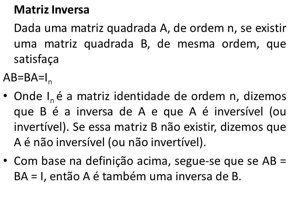 Matriz Inversa Dada uma matriz quadrada A, de ordem n, se existir uma matriz quadrada B, de mesma ordem, que satisfaça AB=BA=I n Onde I n é a matriz i