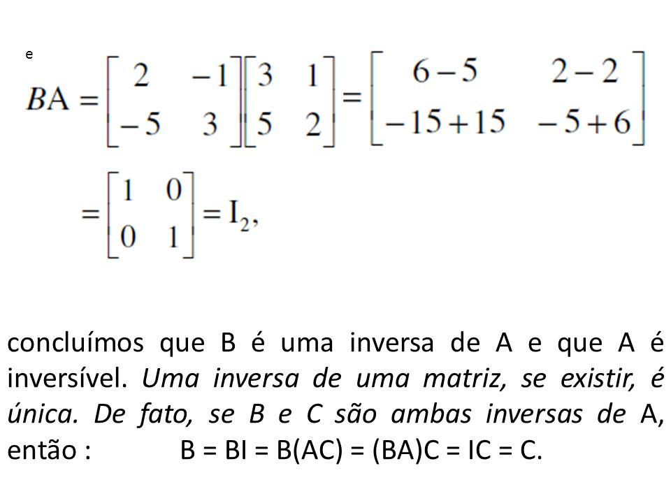 concluímos que B é uma inversa de A e que A é inversível. Uma inversa de uma matriz, se existir, é única. De fato, se B e C são ambas inversas de A, e
