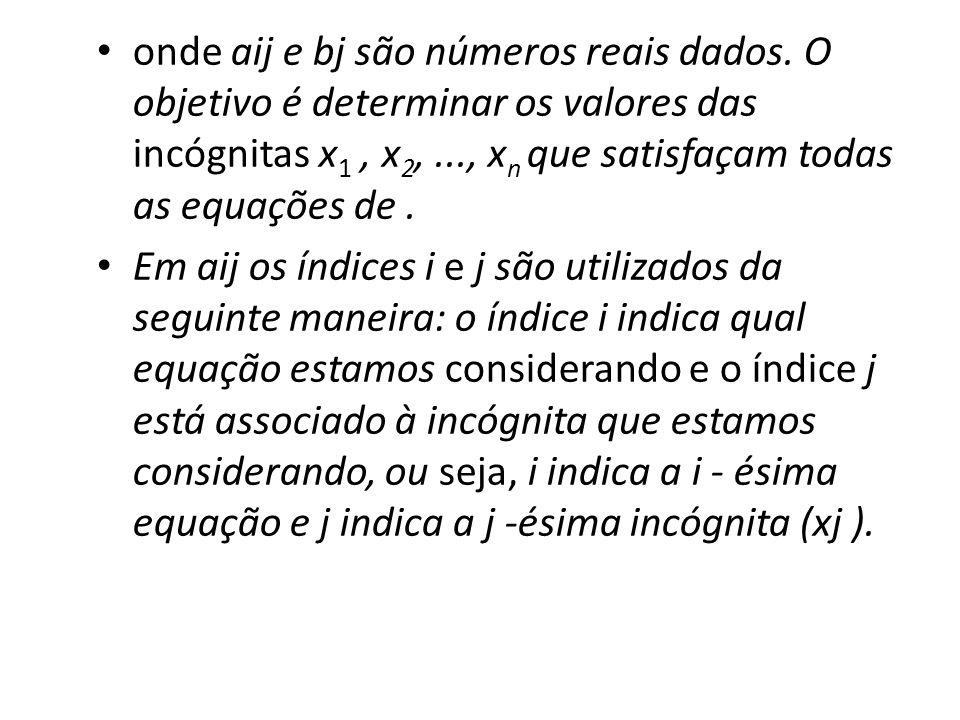 onde aij e bj são números reais dados. O objetivo é determinar os valores das incógnitas x 1, x 2,..., x n que satisfaçam todas as equações de. Em aij